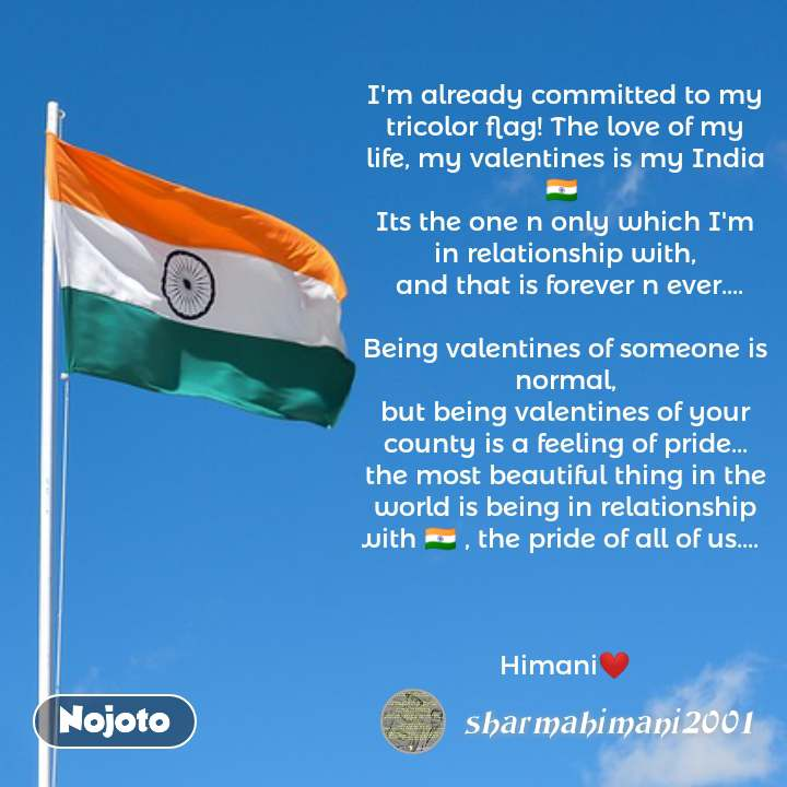 I'm already committed to my tricolor flag! The love of my life, my valentines is my India 🇮🇳  Its the one n only which I'm in relationship with,  and that is forever n ever....  Being valentines of someone is normal, but being valentines of your county is a feeling of pride... the most beautiful thing in the world is being in relationship with 🇮🇳 , the pride of all of us....      Himani❤ #NojotoQuote