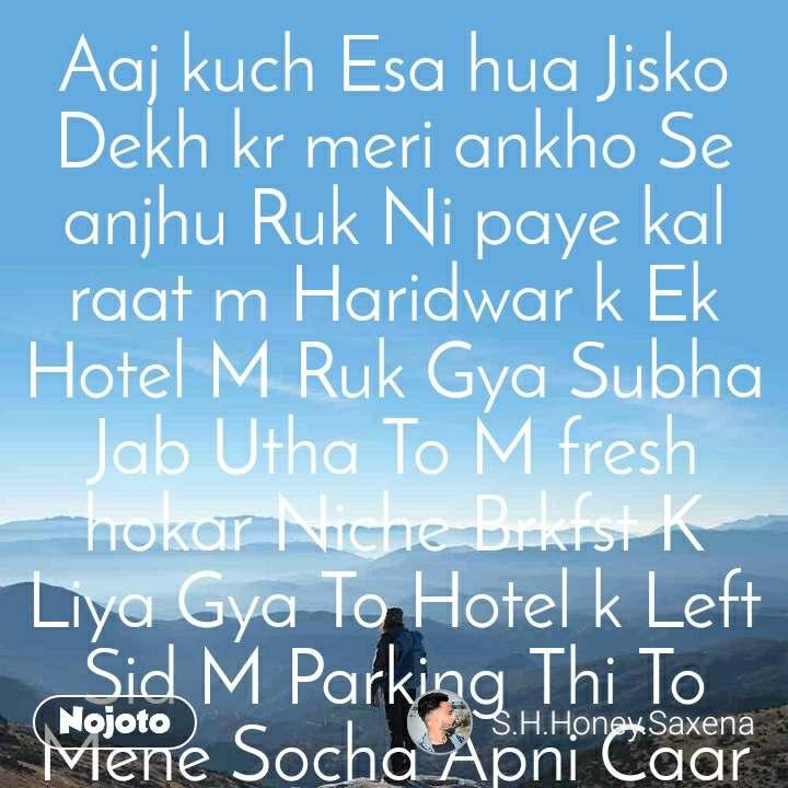Aaj kuch Esa hua Jisko Dekh kr meri ankho Se anjhu Ruk Ni paye kal raat m Haridwar k Ek Hotel M Ruk Gya Subha Jab Utha To M fresh hokar Niche Brkfst K Liya Gya To Hotel k Left Sid M Parking Thi To Mene Socha Apni Caar bhi Dekh Hi lu Save To khadi Hai ya nahi To Jab M Caar Dekhne K Liye Gya To Meri Caar K Pas Ek Baccha Behosi Ki Halat M Leta Hua Tha Aur Usko Muh Se Bld Nikal Rha Tha Baccha Dekh Kr Mera Dimag Kharb Ho Gya Mne Hotel Manager Ko bulaya Hotel manager bola Sir Koi Ganda Nsha Kr Liya Hoga Mene Bola Aap Pagal Ho Gye kya Tbhi Mene Apni Caar m Us Bacche Ko Letaya aur Usko Haridwar k ek City hospital m lekar Pahuch Gya Doctar Ko bulakr Usko dikhaya To Docter bola k Isko To Bahut Tej Bukhar Hai Docter Ne Usko drip chadhai Usko Kuch Dair Baad Hos a gya To Mene Docter Se Pucha Kya Isko Yahi Bharti Rakhna Pdega Docter Bola Nah ESI Koi Baat Ni Hai M Dwai Likh Deta Hun Bs Dwai Dete Rhna Thik Ho Jayega to Mne Docter Ko bola Bil bna Do Docter Ne 2350rupy ka bil Bna Diya M Us Ladke Ko Apni Caar M betha Liya Usne Mujse Pucha Aap Kon Ho Mene Usko Apan Name Btaya K Mera Name Honey Saxena Hai Aur ESE ESE Us Hotel M Ruka Tha Tum Meko Meri Caar K Pas Behosi Ki Halat M Lete Mile To M aap Ko Hospital le Aya Usne Meko Thnx Bola Mene Pucha Aap Kha rhte ho to bola m kankhal m Shiv mandir k pas Rhta Hun Mne Ka Shiv Mandir k pas ghr kha hai aap ka bola mera koi ghr Ni hai mne Ka Mmy papa Bola Koi Ni Hai Akela ghum ta rhta hun 3din Se kuch Ni Khaya Tha Ksi Ne Meko paisa nahi Diya Tab Mera Ye Haal Hua Baat Sunkar Meko Rona A Gya Usne Kapde Bhi Fate huye pahne the Aur Nahi Pair m Chappal Thi Uski Bate Sunkr M Usko phle Ek Kpde ki Shop Pr Le gay Char Jodi  kapda Usko Dilaya Aur 2jodi Chappl Aur 1jodi Jute Apne Saat Usko Hotel Par Le Aya Apne Room M Usko Lekr Gya Aur Mne Usko Bola Waha washroom hai aap Nha Kr inme Se Ek Jodi Pahn lo Usko Baad Ham Saat M hi Niche Ja kr khana Khayenge Kyuki Subha Bhi Brkfst Chut Gya aap Ke Chakkr m wo Nha Kr A gya Mne Usko Apne Saat Bethkar bdya Khaan Khil