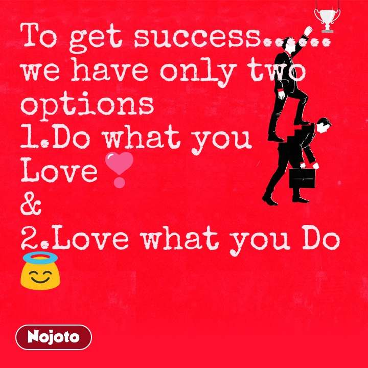 To get success...... we have only two options 1.Do what you Love❣️ & 2.Love what you Do😇