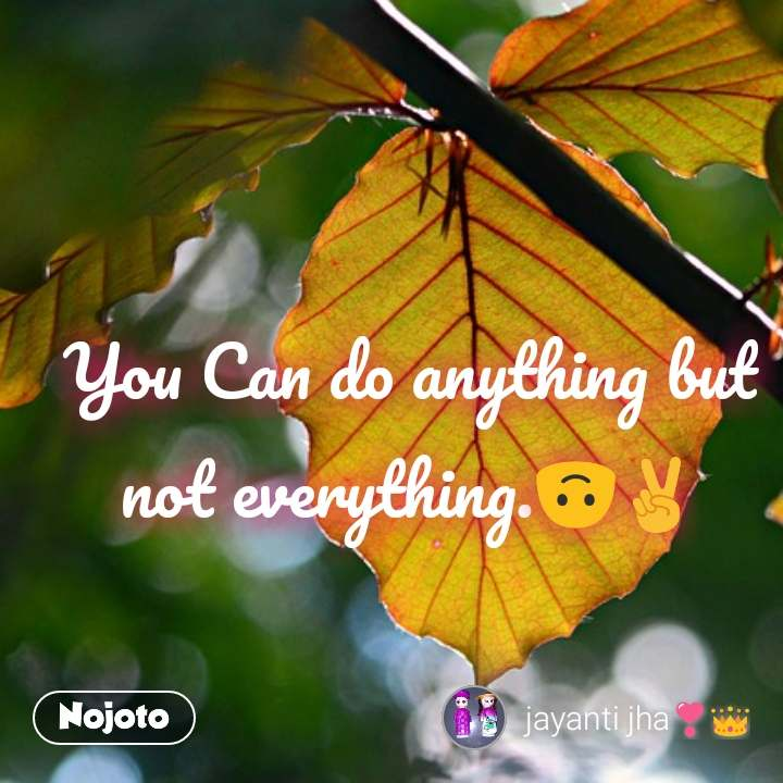 You Can do anything but not everything.🙃✌️