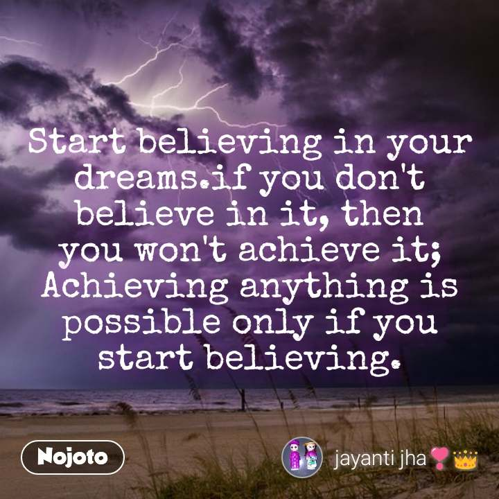 Start believing in your dreams.if you don't believe in it, then you won't achieve it; Achieving anything is possible only if you start believing.