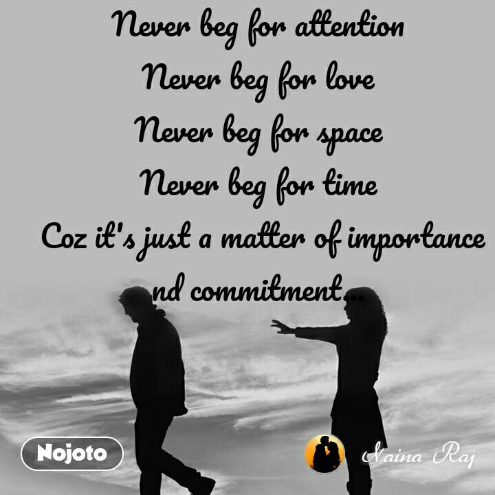 Never beg for attention  Never beg for love  Never beg for space  Never beg for time  Coz it's just a matter of importance nd commitment...