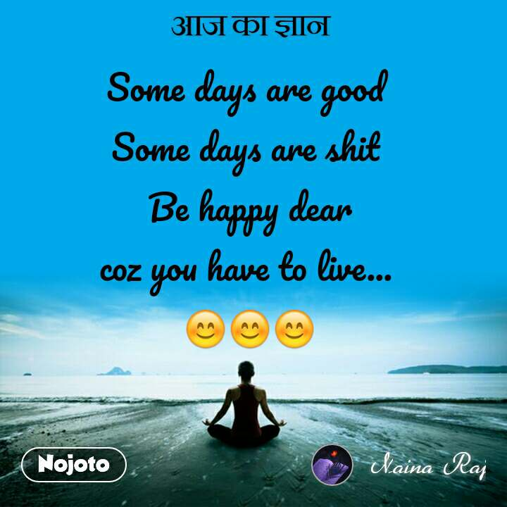 आज का ज्ञान Some days are good  Some days are shit  Be happy dear coz you have to live...  😊😊😊