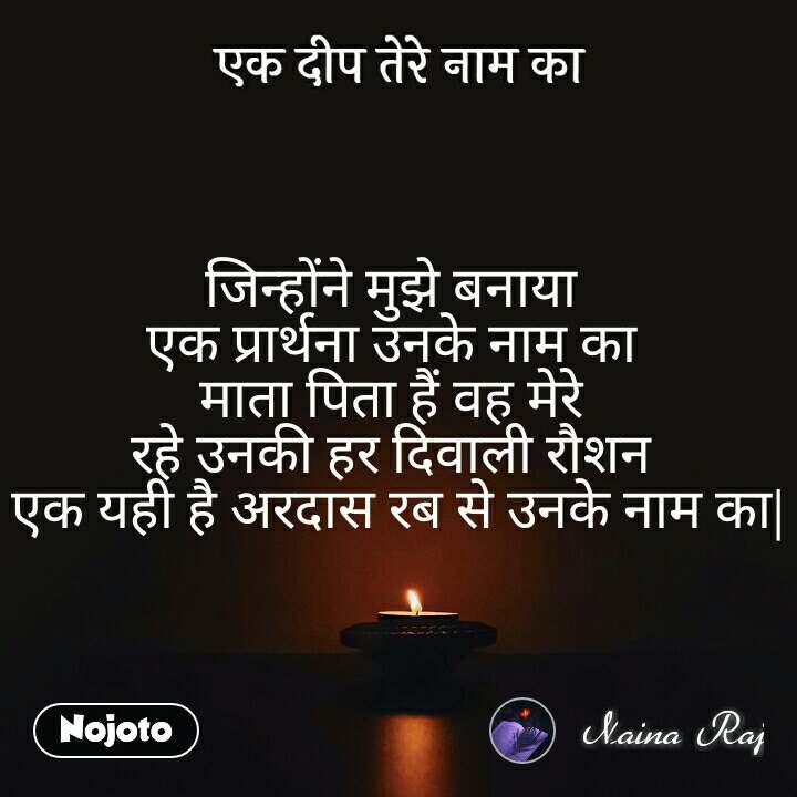 एक दीप तेरे नाम का जिन्होंने मुझे बनाया  एक प्रार्थना उनके नाम का  माता पिता हैं वह मेरे  रहे उनकी हर दिवाली रौशन  एक यही है अरदास रब से उनके नाम का|