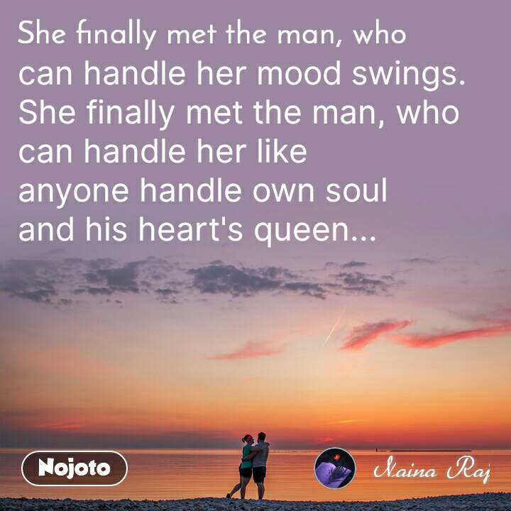 She finally met the man, who can handle her mood swings.  She finally met the man, who can handle her like  anyone handle own soul  and his heart's queen...