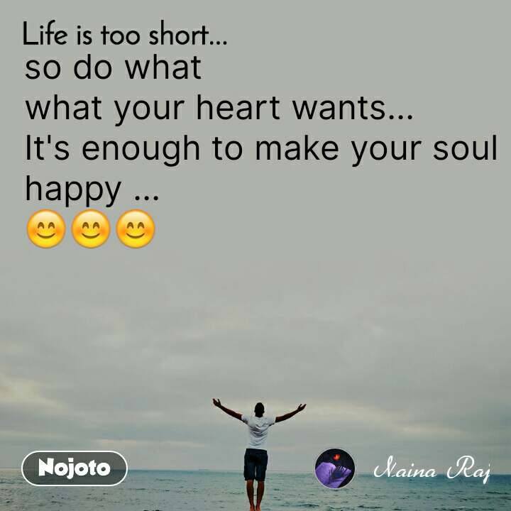 Life is too short.. so do what  what your heart wants...  It's enough to make your soul happy ... 😊😊😊