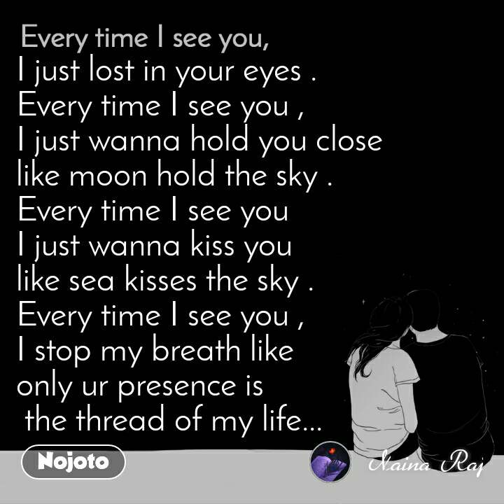 Every time I see you I just lost in your eyes . Every time I see you , I just wanna hold you close  like moon hold the sky . Every time I see you   I just wanna kiss you  like sea kisses the sky . Every time I see you , I stop my breath like  only ur presence is  the thread of my life...