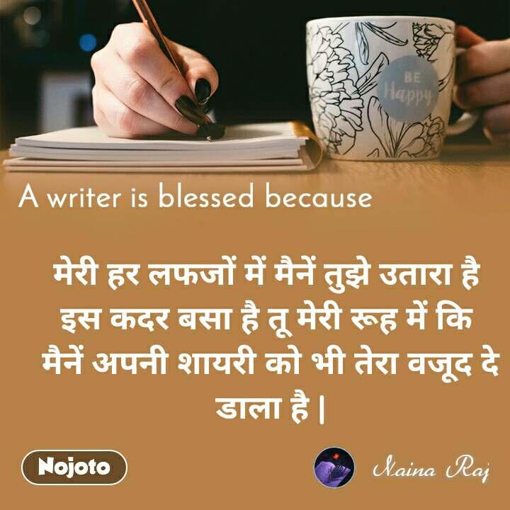 A writer is blessed because मेरी हर लफजों में मैनें तुझे उतारा है  इस कदर बसा है तू मेरी रूह में कि  मैनें अपनी शायरी को भी तेरा वजूद दे डाला है |