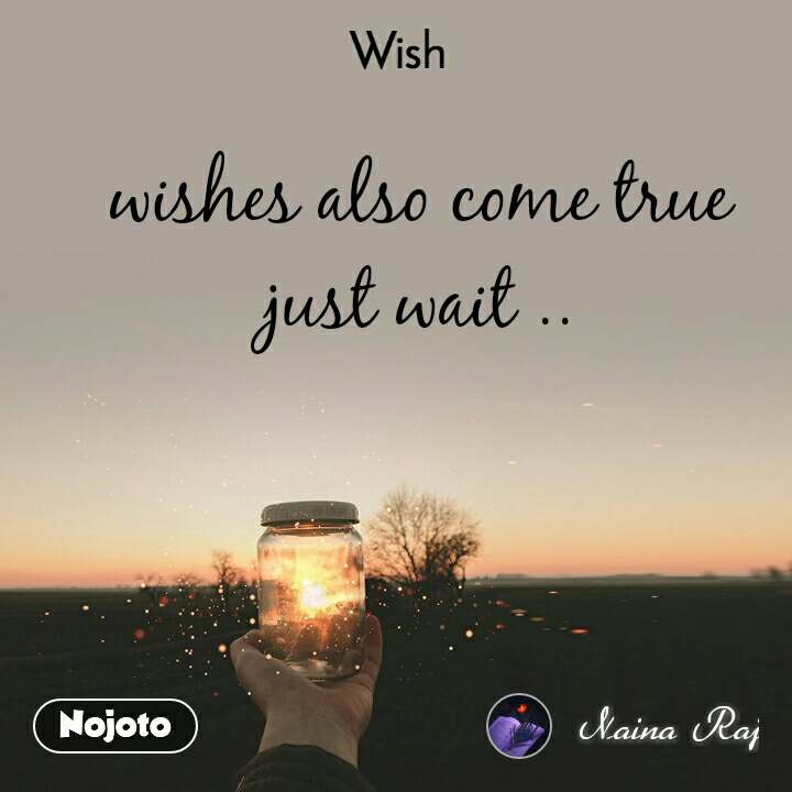 Wish wishes also come true just wait ..