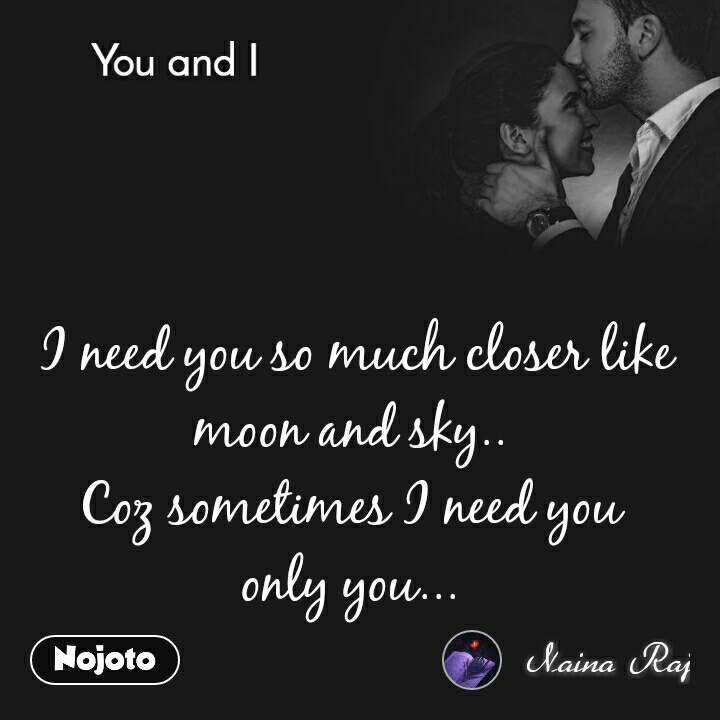 You and I  I need you so much closer like moon and sky..  Coz sometimes I need you  only you...