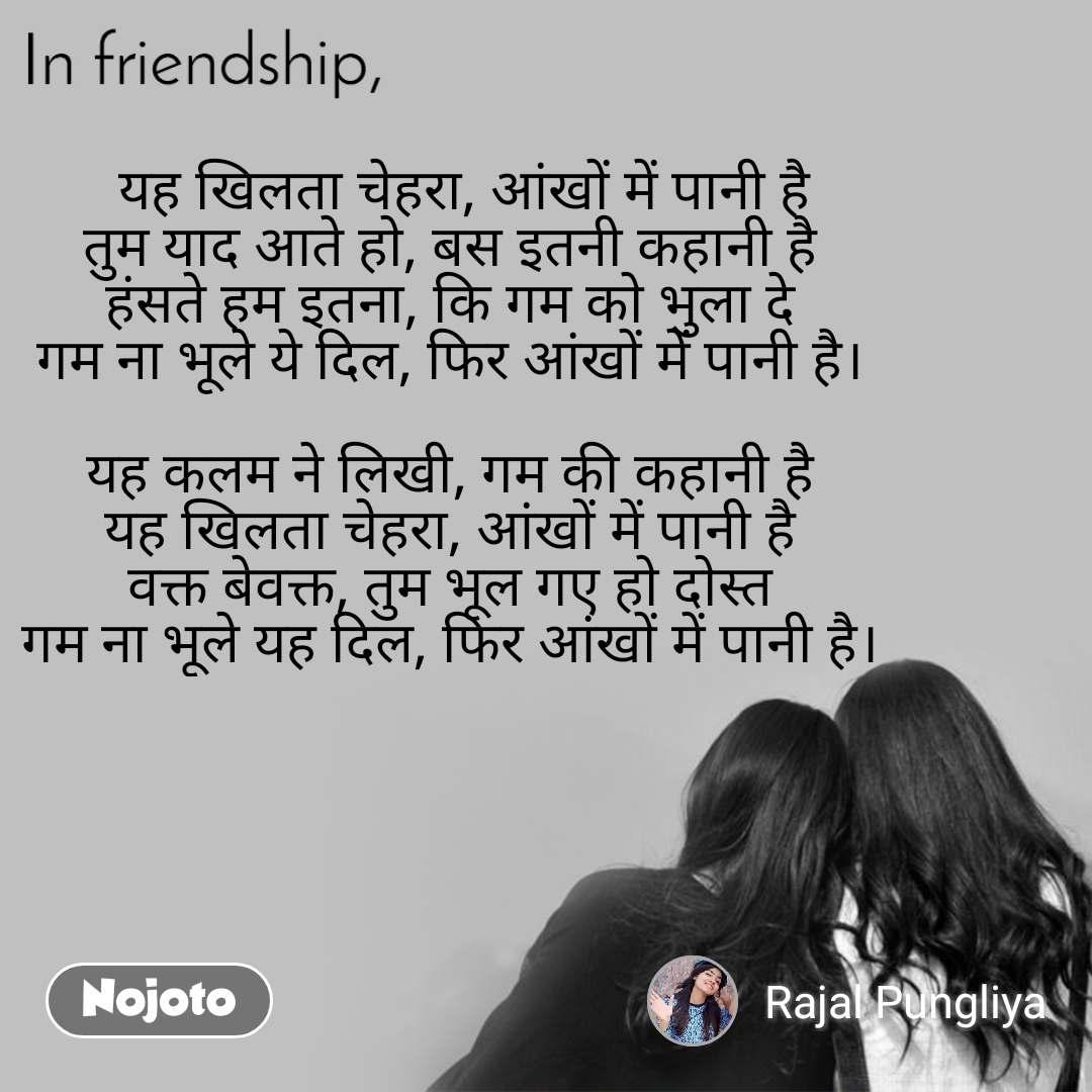In friendship   यह खिलता चेहरा, आंखों में पानी है तुम याद आते हो, बस इतनी कहानी है हंसते हम इतना, कि गम को भुला दे गम ना भूले ये दिल, फिर आंखों में पानी है।  यह कलम ने लिखी, गम की कहानी है यह खिलता चेहरा, आंखों में पानी है वक्त बेवक्त, तुम भूल गए हो दोस्त गम ना भूले यह दिल, फिर आंखों में पानी है।