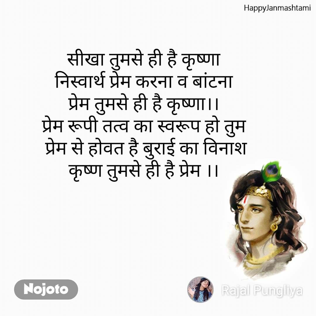 Happy Janmashtami सीखा तुमसे ही है कृष्णा निस्वार्थ प्रेम करना व बांटना प्रेम तुमसे ही है कृष्णा।। प्रेम रूपी तत्व का स्वरूप हो तुम  प्रेम से होवत है बुराई का विनाश कृष्ण तुमसे ही है प्रेम ।।