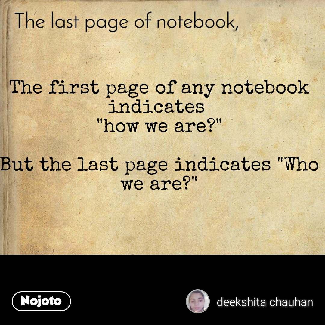 """The last page of notebook The first page of any notebook indicates  """"how we are?""""  But the last page indicates """"Who we are?"""""""