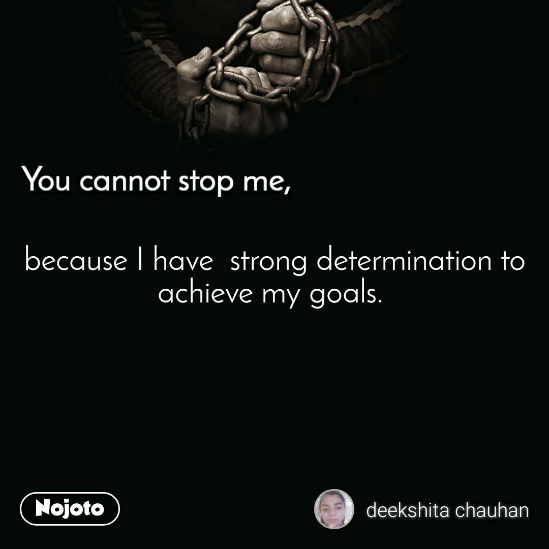 You cannot stop me because I have  strong determination to achieve my goals.