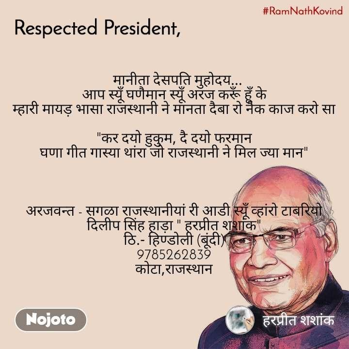 """Ram nath kovind , Respected President   मानीता देसपति मुहोदय... आप स्यूँ घणैमान स्यूँ अरज करूँ हूँ के म्हारी मायड़ भासा राजस्थानी ने मानता दैबा रो नैक काज करो सा  """"कर दयो हुकुम, दै दयो फरमान घणा गीत गास्या थांरा जो राजस्थानी ने मिल ज्या मान""""    अरजवन्त - सगळा राजस्थानीयां री आडी स्यूँ व्हांरो टाबरियो दिलीप सिंह हाड़ा """" हरप्रीत शशांक"""" ठि.- हिण्डोली (बूंदी) 9785262839 कोटा,राजस्थान"""