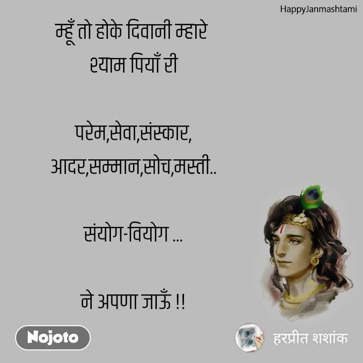 Happy Janmashtami म्हूँ तो होके दिवानी म्हारे  श्याम पियाँ री  परेम,सेवा,संस्कार, आदर,सम्मान,सोच,मस्ती..  संयोग-वियोग ...  ने अपणा जाऊँ !!