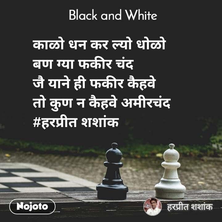 Black and White  काळो धन कर ल्यो धोळो बण ग्या फकीर चंद जै याने ही फकीर कैहवे तो कुण न कैहवे अमीरचंद  #हरप्रीत शशांक