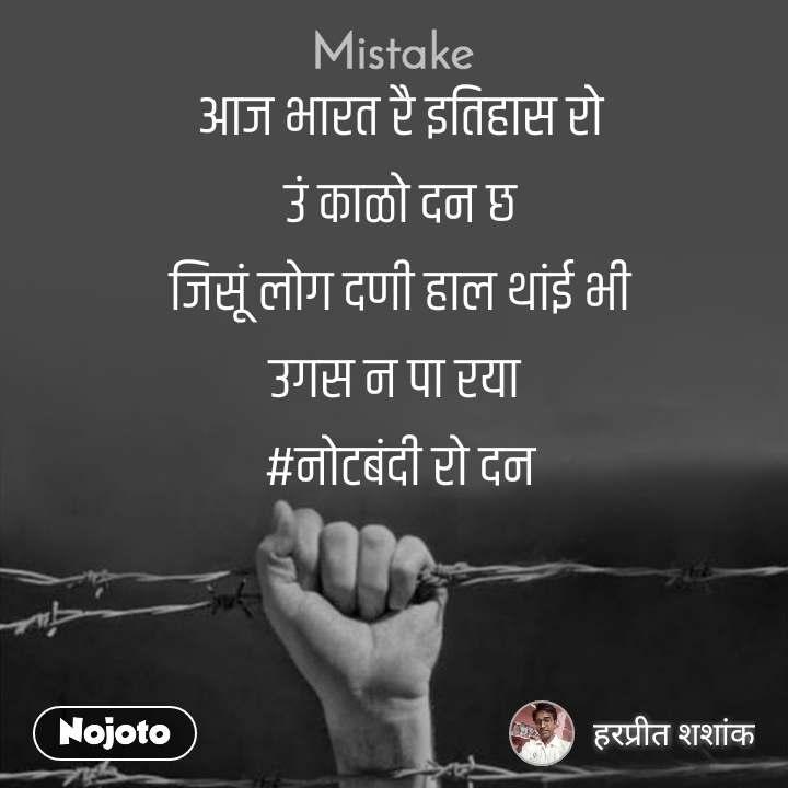 Mistake  आज भारत रै इतिहास रो  उं काळो दन छ जिसूं लोग दणी हाल थांई भी उगस न पा रया  #नोटबंदी रो दन