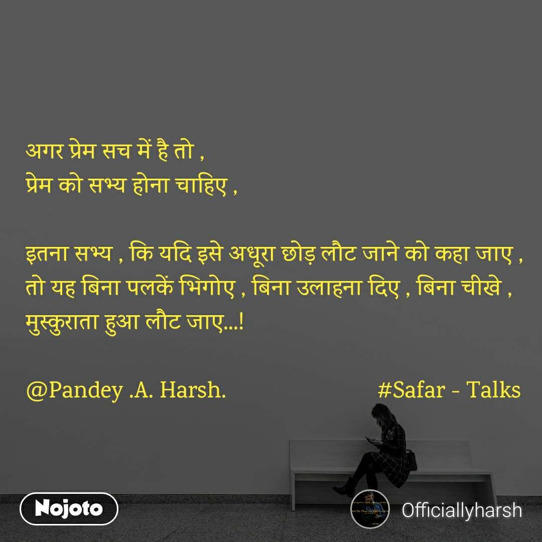 अगर प्रेम सच में है तो , प्रेम को सभ्य होना चाहिए ,  इतना सभ्य , कि यदि इसे अधूरा छोड़ लौट जाने को कहा जाए ,  तो यह बिना पलकें भिगोए , बिना उलाहना दिए , बिना चीखे , मुस्कुराता हुआ लौट जाए...!  @Pandey .A. Harsh.                         #Safar - Talks