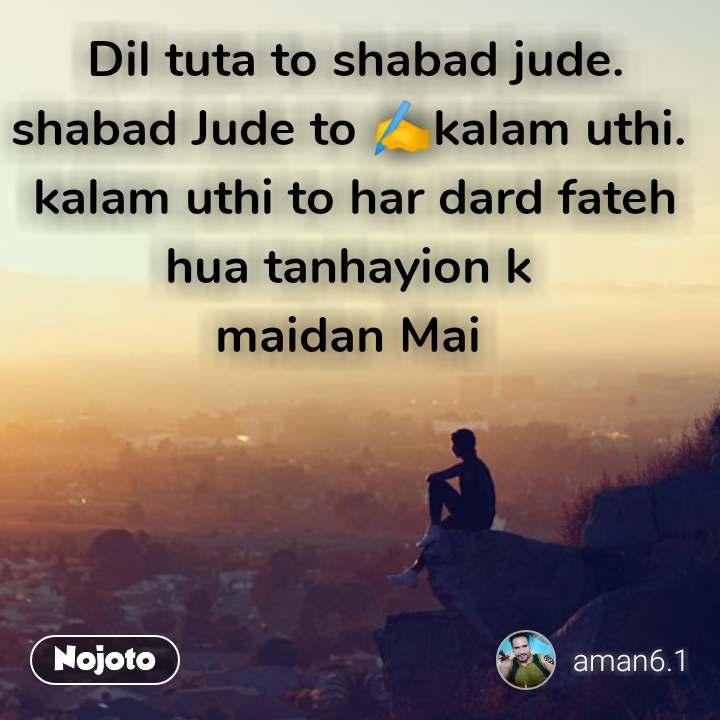 Dil tuta to shabad jude. shabad Jude to ✍️kalam uthi.  kalam uthi to har dard fateh hua tanhayion k  maidan Mai