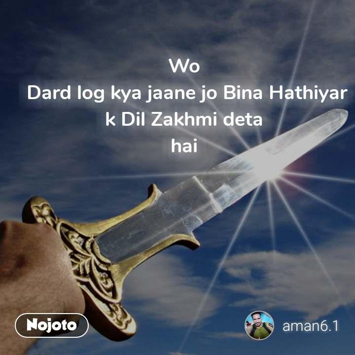 Wo  Dard log kya jaane jo Bina Hathiyar k Dil Zakhmi deta  hai