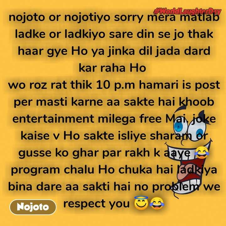 world laughter day nojoto or nojotiyo sorry mera matlab ladke or ladkiyo sare din se jo thak haar gye Ho ya jinka dil jada dard kar raha Ho  wo roz rat thik 10 p.m hamari is post per masti karne aa sakte hai khoob entertainment milega free Mai. joke kaise v Ho sakte isliye sharam or gusse ko ghar par rakh k aaye 😂program chalu Ho chuka hai ladkiya bina dare aa sakti hai no problem we respect you 😇😂