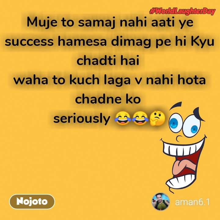 world laughter day Muje to samaj nahi aati ye success hamesa dimag pe hi Kyu chadti hai  waha to kuch laga v nahi hota chadne ko  seriously 😂😂🤔