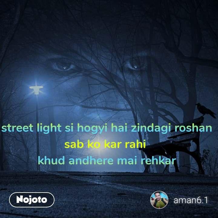 street light si hogyi hai zindagi roshan sab ko kar rahi  khud andhere mai rehkar