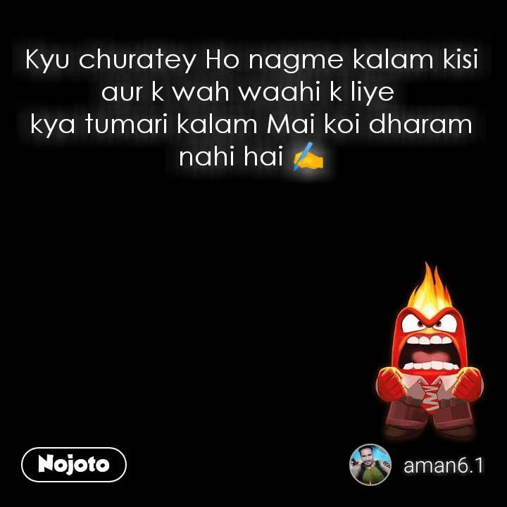 Kyu churatey Ho nagme kalam kisi aur k wah waahi k liye  kya tumari kalam Mai koi dharam nahi hai ✍️