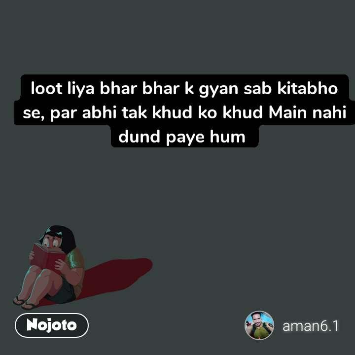 loot liya bhar bhar k gyan sab kitabho se, par abhi tak khud ko khud Main nahi dund paye hum