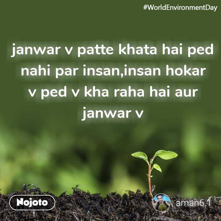 #WorldEnvironmentDay janwar v patte khata hai ped nahi par insan,insan hokar v ped v kha raha hai aur janwar v