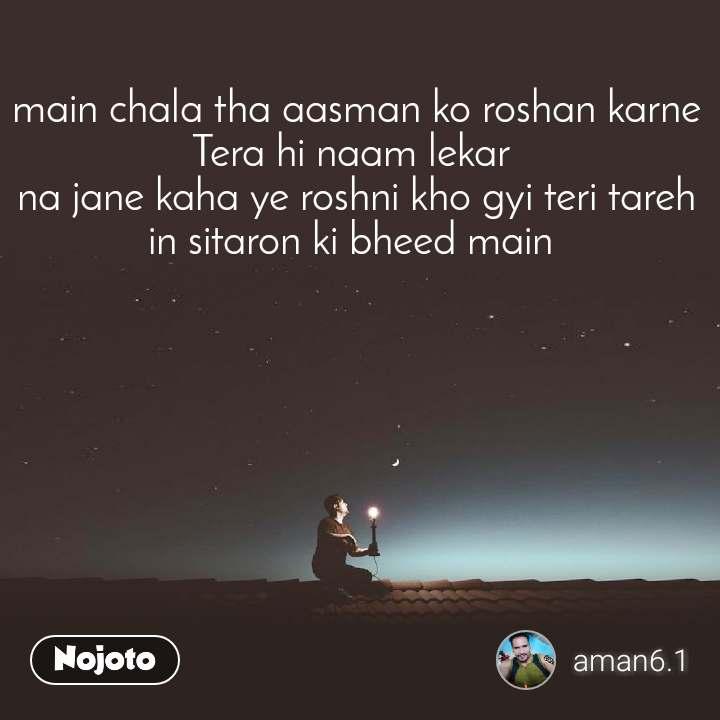 main chala tha aasman ko roshan karne Tera hi naam lekar  na jane kaha ye roshni kho gyi teri tareh in sitaron ki bheed main