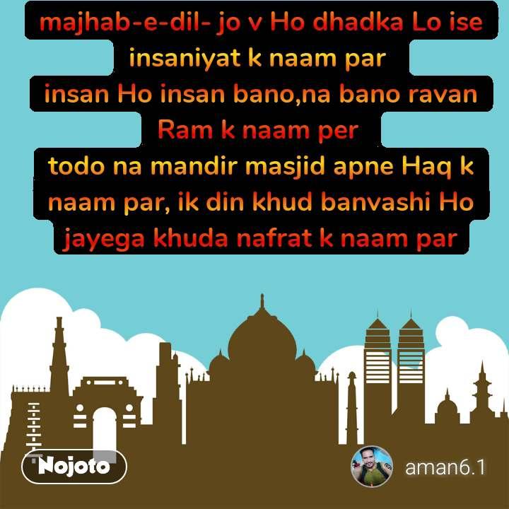 majhab-e-dil- jo v Ho dhadka Lo ise insaniyat k naam par  insan Ho insan bano,na bano ravan Ram k naam per  todo na mandir masjid apne Haq k naam par, ik din khud banvashi Ho jayega khuda nafrat k naam par