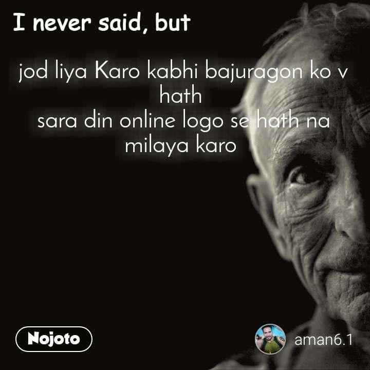 I never said, but jod liya Karo kabhi bajuragon ko v hath  sara din online logo se hath na milaya karo