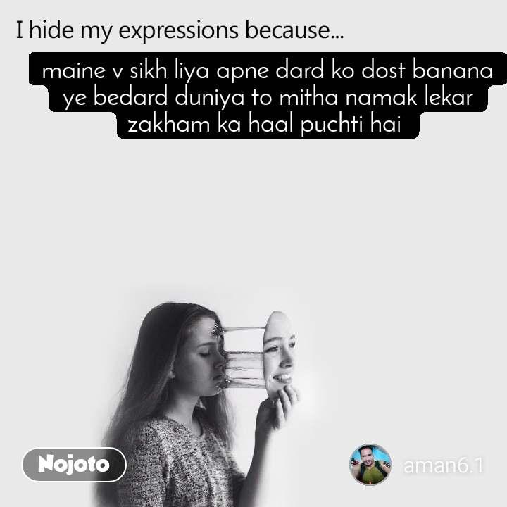 I hide my expression because maine v sikh liya apne dard ko dost banana ye bedard duniya to mitha namak lekar zakham ka haal puchti hai