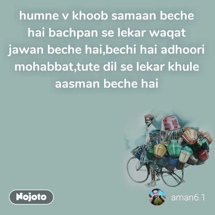 humne v khoob samaan beche hai bachpan se lekar waqat jawan beche hai,bechi hai adhoori mohabbat,tute dil se lekar khule aasman beche hai
