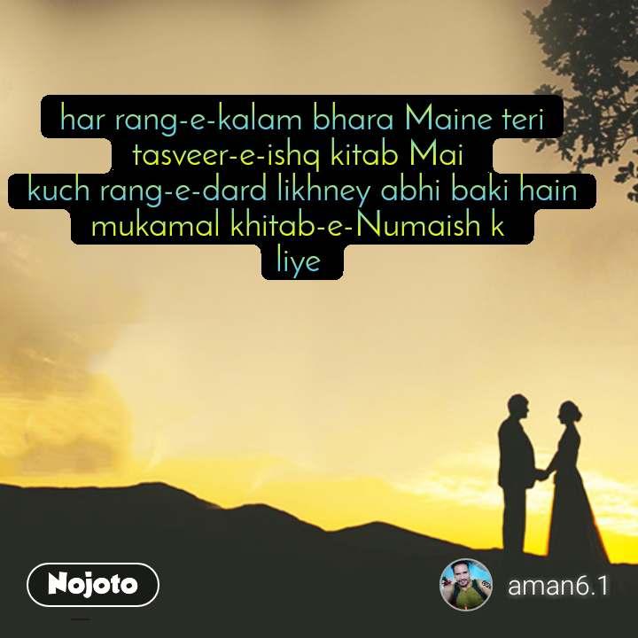 Couple quotes har rang-e-kalam bhara Maine teri tasveer-e-ishq kitab Mai  kuch rang-e-dard likhney abhi baki hain mukamal khitab-e-Numaish k  liye