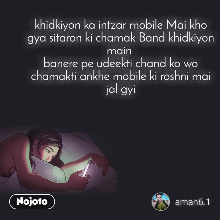 khidkiyon ka intzar mobile Mai kho gya sitaron ki chamak Band khidkiyon main  banere pe udeekti chand ko wo chamakti ankhe mobile ki roshni mai jal gyi