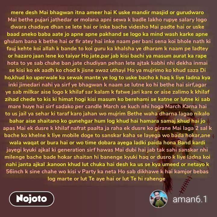 mere desh Mai bhagwan itna ameer hai K uske mandir masjid or gurudwaro Mai bethe pujari jathedar or molana apni sewa k badle lakho rupye salary logo dwara chadaye dhan se lete hai or inke bache videsho Mai padte hai or uske baad aneko baba aate jo apne apne pakhand se logo ka mind wash karke apne ghulam bana k bethe hai or fir atey hai inke naam per bani sena koi bhole nath ki fauj kehte koi allah k bande to koi guru ka khalsha ye dharam k naam pe ladtey or hazaro jaan lene ko taiyar Ho jate.par jab kisi bachi ya masum aurat ka rape hota to ye sab chuhe ban jate chudiyan pehan lete ajtak kabhi nhi dekha inmai se kisi ko ek aadh ko chod k jisne awaz uthayi Ho ya mujrimo ko khud saza Di ho,khud ko uperwale ka sewak mante ye log to uske bacho k haq k liye ladna kya inki jimedari nahi ya sirf ye bhagwan k naam se lutne ko hi bethe hai sirf,agar ye sab milkar aise logo k khilaf sar kalam k fatwe jari kare or aise zalimo k khilaf zihad chede to kis ki himat hogi kisi masum ko berehami se katne or lutne ki sab mare huye hai sirf sadako per candle March se kuch nhi hoga March Karna hai to us jail ya sehar ki taraf karo jahan wo mujrim Bethe waha dharna lagao nikalo bahar aise shaitano ko gunehgar hum log khud hai hamara samaj khud hai jo apas Mai ek dusre k khilaf nafrat paalta ja raha ek dusre ko girane Mai laga 2 sal k bache ko khelne k liye mobile doge to sanskar kaha se layega wo bada hokar,ane wala waqat or bura hai or wo time dobara ayega ladki paida hona Band kardi jayegi kyuki ajkal ki generation sirf hawas Mai dubi hai jab tak sahi sanskar nhi milenge bache bade hokar shaitan hi banenge kyuki haq or dusro k liye ladna koi nahi janta ajkal .kanoon khud lut chuka hai desh ka us se kya umeed or netayo k 56inch k sine chahe wo kisi v Party ka neta Ho sab dikhawe k hai kamjor bebas log marte or lut Te aye hai or lut Te hi rahenge