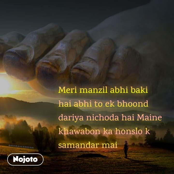 Meri manzil abhi baki hai abhi to ek bhoond dariya nichoda hai Maine khawabon ka honslo k samandar mai