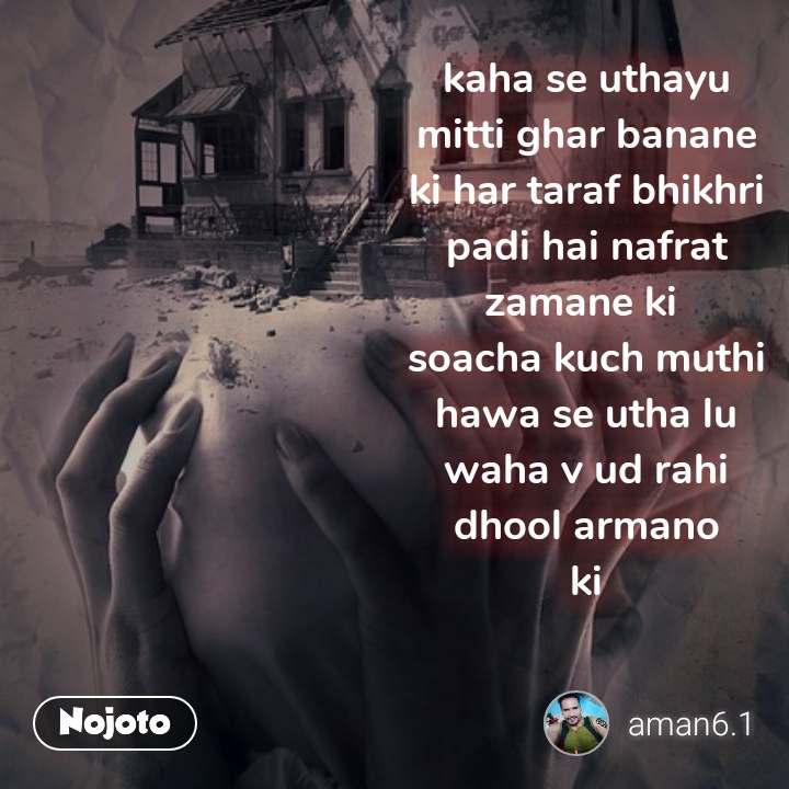 kaha se uthayu mitti ghar banane ki har taraf bhikhri padi hai nafrat zamane ki  soacha kuch muthi hawa se utha lu waha v ud rahi dhool armano  ki
