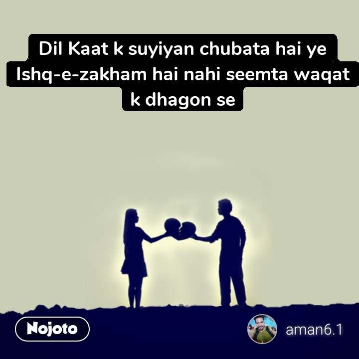 Dil Kaat k suyiyan chubata hai ye Ishq-e-zakham hai nahi seemta waqat k dhagon se