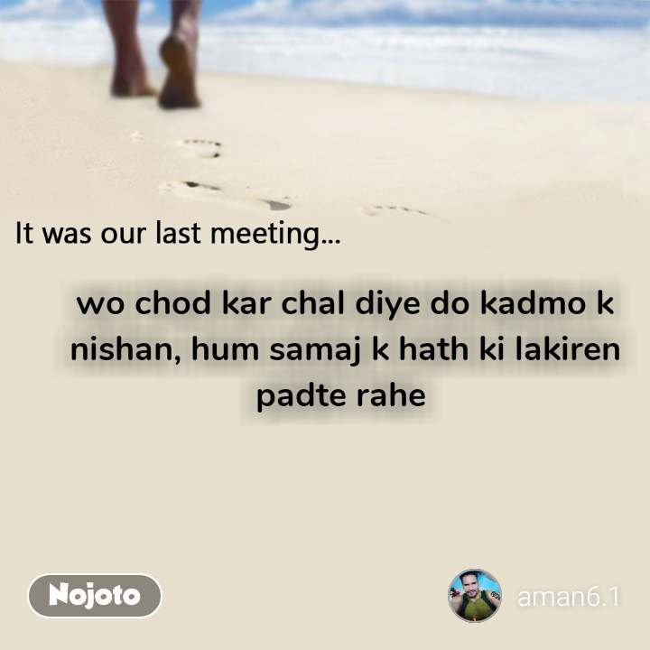 It was our last meeting wo chod kar chal diye do kadmo k nishan, hum samaj k hath ki lakiren padte rahe