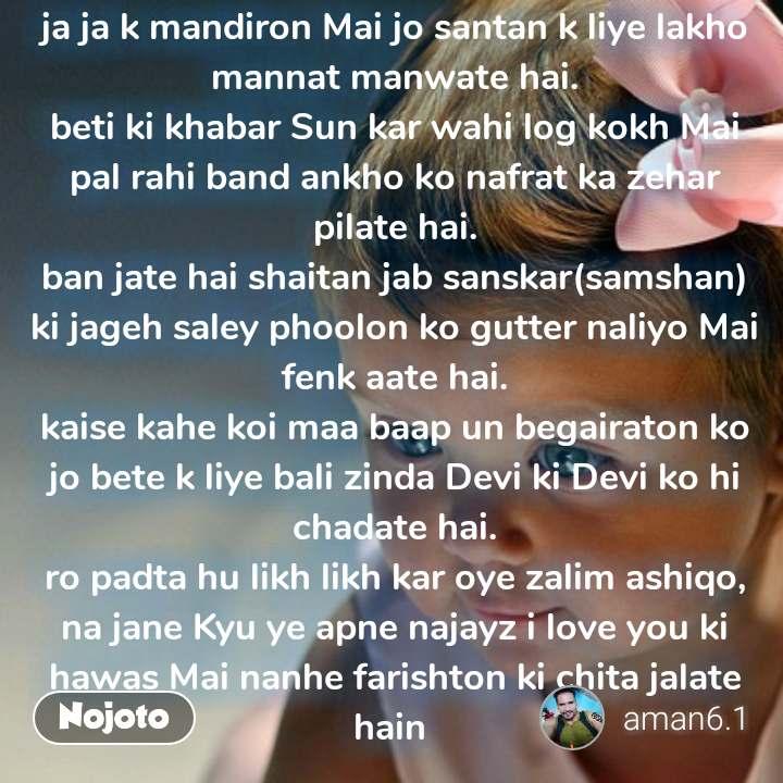 बेटी   ja ja k mandiron Mai jo santan k liye lakho mannat manwate hai. beti ki khabar Sun kar wahi log kokh Mai pal rahi band ankho ko nafrat ka zehar pilate hai. ban jate hai shaitan jab sanskar(samshan) ki jageh saley phoolon ko gutter naliyo Mai fenk aate hai. kaise kahe koi maa baap un begairaton ko jo bete k liye bali zinda Devi ki Devi ko hi chadate hai. ro padta hu likh likh kar oye zalim ashiqo, na jane Kyu ye apne najayz i love you ki hawas Mai nanhe farishton ki chita jalate hain