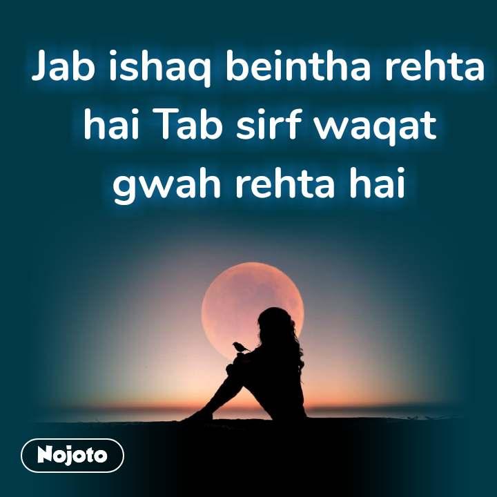 Jab ishaq beintha rehta hai Tab sirf waqat gwah rehta hai