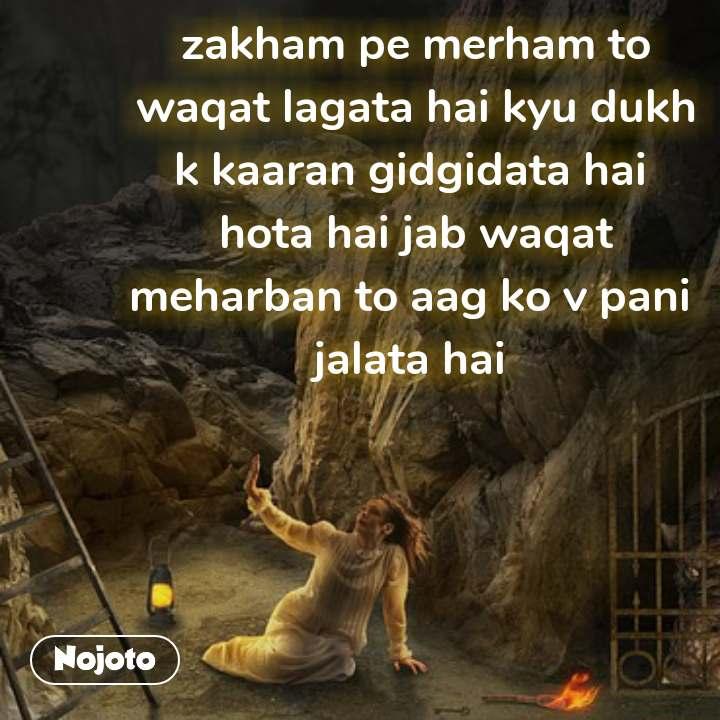 zakham pe merham to waqat lagata hai kyu dukh k kaaran gidgidata hai  hota hai jab waqat meharban to aag ko v pani  jalata hai