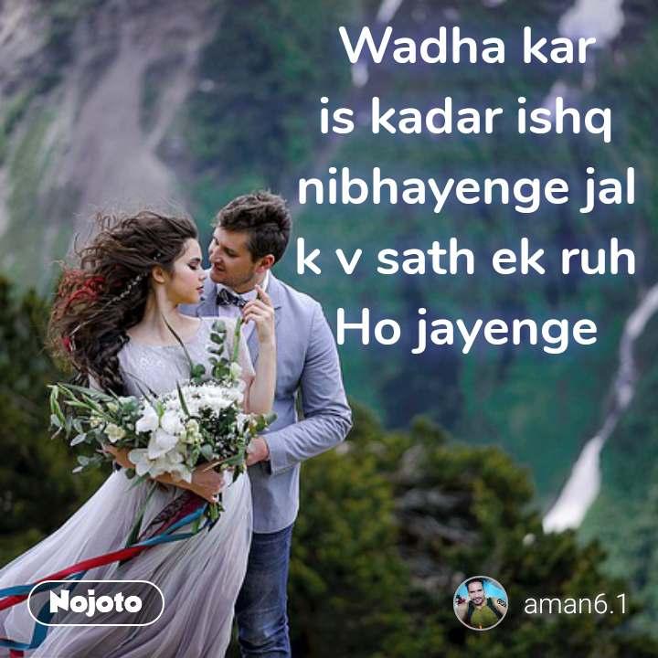 I changed myself because Wadha kar is kadar ishq nibhayenge jal k v sath ek ruh Ho jayenge