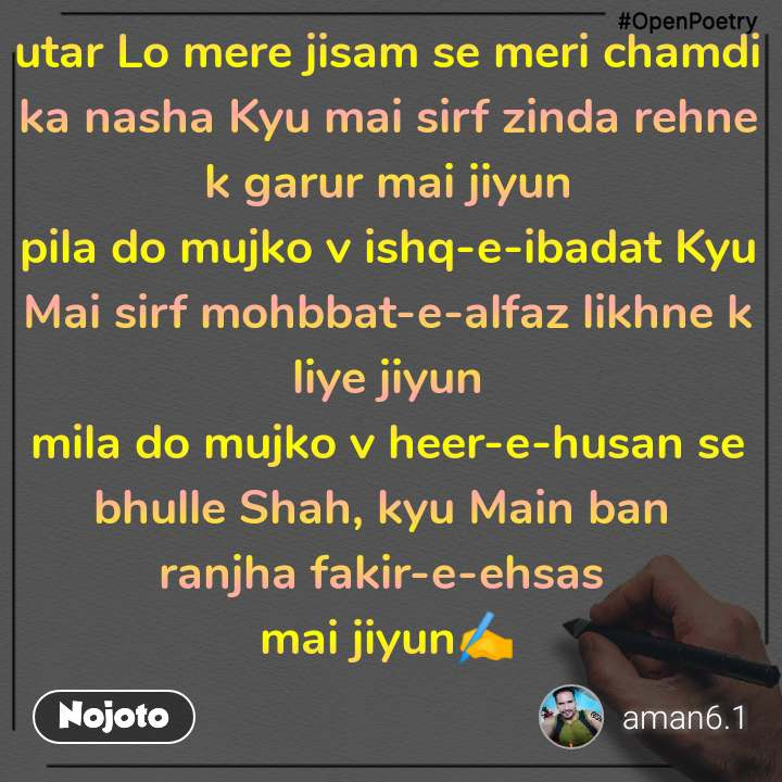 #OpenPoetry utar Lo mere jisam se meri chamdi ka nasha Kyu mai sirf zinda rehne k garur mai jiyun pila do mujko v ishq-e-ibadat Kyu Mai sirf mohbbat-e-alfaz likhne k liye jiyun mila do mujko v heer-e-husan se bhulle Shah, kyu Main ban  ranjha fakir-e-ehsas  mai jiyun✍️
