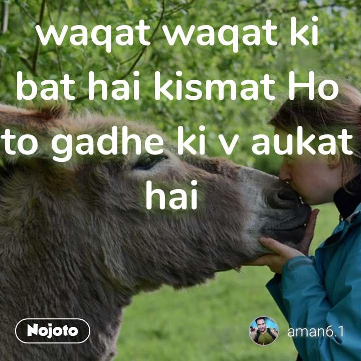 waqat waqat ki bat hai kismat Ho to gadhe ki v aukat hai