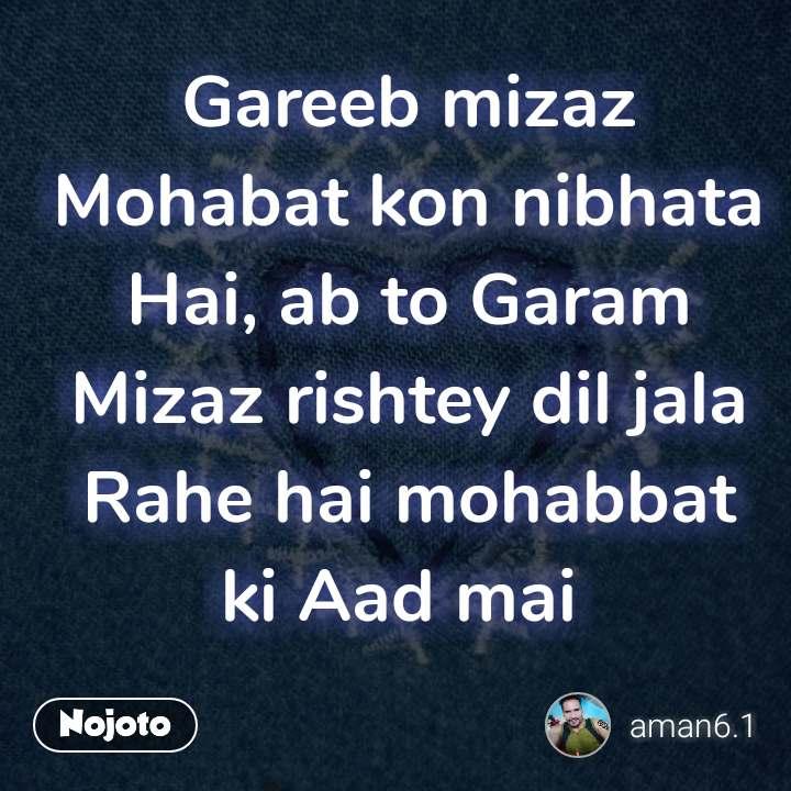 Gareeb mizaz Mohabat kon nibhata Hai, ab to Garam Mizaz rishtey dil jala Rahe hai mohabbat ki Aad mai